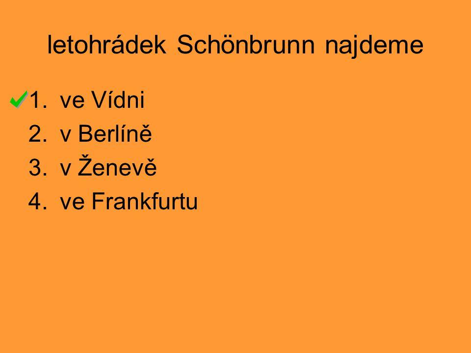 letohrádek Schönbrunn najdeme 1.ve Vídni 2.v Berlíně 3.v Ženevě 4.ve Frankfurtu