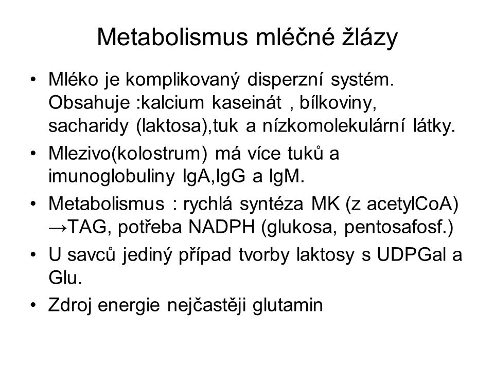 Metabolismus mléčné žlázy Mléko je komplikovaný disperzní systém. Obsahuje :kalcium kaseinát, bílkoviny, sacharidy (laktosa),tuk a nízkomolekulární lá