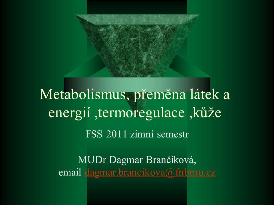 Metabolismus, přeměna látek a energií,termoregulace,kůže FSS 2011 zimní semestr MUDr Dagmar Brančíková, email dagmar.brancikova@fnbrno.czdagmar.brancikova@fnbrno.cz