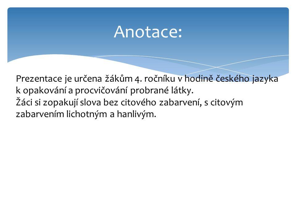 Anotace: Prezentace je určena žákům 4. ročníku v hodině českého jazyka k opakování a procvičování probrané látky. Žáci si zopakují slova bez citového