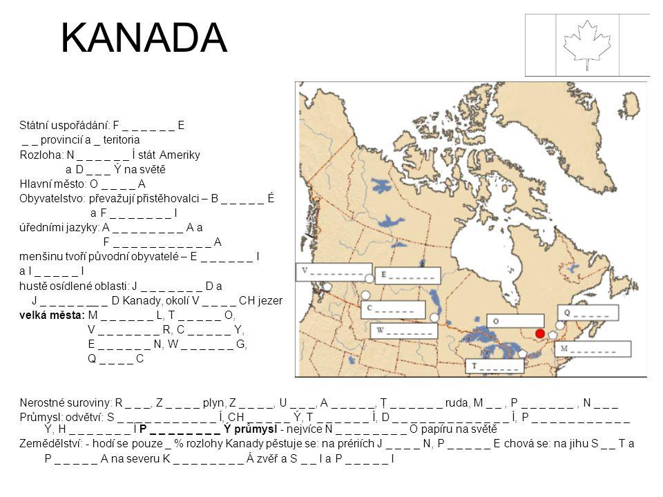 KANADA Státní uspořádání: F _ _ _ _ _ _ E _ _ provincií a _ teritoria Rozloha: N _ _ _ _ _ _ Í stát Ameriky a D _ _ _ Ý na světě Hlavní město: O _ _ _ _ A Obyvatelstvo: převažují přistěhovalci – B _ _ _ _ _ É a F _ _ _ _ _ _ _ I úředními jazyky: A _ _ _ _ _ _ _ _ A a F _ _ _ _ _ _ _ _ _ _ _ A menšinu tvoří původní obyvatelé – E _ _ _ _ _ _ I a I _ _ _ _ _ I hustě osídlené oblasti: J _ _ _ _ _ _ _ D a J _ _ _ _ _ __ _ D Kanady, okolí V _ _ _ _ CH jezer velká města: M _ _ _ _ _ _ L, T _ _ _ _ _ O, V _ _ _ _ _ _ _ R, C _ _ _ _ _ Y, E _ _ _ _ _ _ N, W _ _ _ _ _ _ G, Q _ _ _ _ C Nerostné suroviny: R _ _ _, Z _ _ _ _ plyn, Z _ _ _ _, U _ _ _, A _ _ _ _ _, Ţ _ _ _ _ _ _ ruda, M _ _, P _ _ _ _ _ _, N _ _ _ Průmysl: odvětví: S _ _ _ _ _ _ _ _ _ _ _ Í, CH _ _ _ _ _ Ý, T _ _ _ _ _ _ Í, D _ _ _ _ _ _ _ _ _ _ _ _ _ Í, P _ _ _ _ _ _ _ _ _ _ _ Ý, H _ _ _ _ _ _ _ Í P _ _ _ _ _ _ _ _ Ý průmysl - nejvíce N _ _ _ _ _ _ _ _ O papíru na světě Zemědělství: - hodí se pouze _ % rozlohy Kanady pěstuje se: na prériích J _ _ _ _ N, P _ _ _ _ _ E chová se: na jihu S _ _ T a P _ _ _ _ _ A na severu K _ _ _ _ _ _ _ _ Á zvěř a S _ _ I a P _ _ _ _ _ I