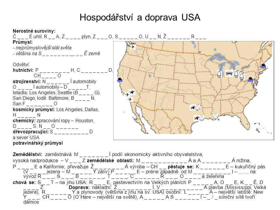 Hospodářství a doprava USA Nerostné suroviny: Č _ _ _ É uhlí, R _ _ A, Z _ _ _ _ plyn, Z _ _ _ O, S _ _ _ _ _ O, U _ _ N, Ž _ _ _ _ _ _ R _ _ _ Průmysl: - nejprůmyslovější stát světa - většina na S _ _ _ _ _ _ _ __ _ _ Ě země Odvětví: hutnictví: P _ _ _ _ _ _ _ _ H, C _ _ _ _ _ _ _ D, CH _ _ _ _ O strojírenství: N _ _ _ _ _ _ Í automobily O _ _ _ _ Í automobily – D _ _ _ _ _T, letadla: Los Angeles, Seattle (B _ _ _ _ G), San Diego; lodě: Baltimore, B _ _ _ _ N, San F _ _ _ _ _ _ _ O kosmický průmysl: Los Angeles, Dallas, H _ _ _ _ _ N chemický: zpracování ropy – Houston, D _ _ _ _ S, N _ _ O _ _ _ _ _ _ dřevozpracující: S _ _ _ _ _ _ _ _ _ D a sever USA potravinářský průmysl Zemědělství: zaměstnává M _ _ _ _ _ _ _ Í podíl ekonomicky aktivního obyvatelstva, vysoká nadprodukce – V _ _ _ Z zemědělské oblasti: M _ _ _ _ _ _ _ _ _ _ _ Á a A _ _ _ _ _ _ _ Á nížina, P _ _ _ _ E a Kalifornie; převažuje Ž _ _ _ _ _ _ _ Á výroba – CH _ _ pěstuje se: K _ _ _ _ _ _ E – kukuřičný pás (V _ _ _ _ jezera – M _ _ _ _ _ Ý záliv) P _ _ _ _ _ E – prérie západně od M _ _ _ _ _ _ _ _ _ I – …… na vývoz R _ _ _, S _ _ _, B _ _ _ _ _ _, T _ _ _ _, C _ _ _ _ _ _ Ř _ _ _, O _ _ _ _ a zelenina chová se: S _ _ T – na jihu USA: R _ _ _ E, pastevectvím na Velkých pláních P _ _ _ _ _ A, O _ _ E, K _ _ Ě, D _ _ _ _ Ž Doprava: nákladní: Ž _ _ _ _ _ _ _ _ Í, V _ _ _ _ _ _ _ _ _ _ Á plavba (Mississippi, Velká jezera), R _ _ _ _ _ _ Y a plynovody (většina z jihu na sv.