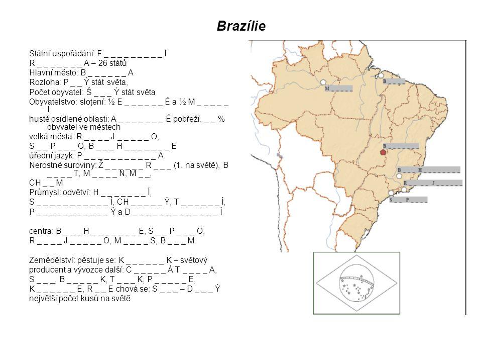 Brazílie Státní uspořádání: F _ _ _ _ _ _ _ _ _ Í R _ _ _ _ _ _ _ A – 26 států Hlavní město: B _ _ _ _ _ _ A Rozloha: P _ _ Ý stát světa, Počet obyvatel: Š _ _ _ Ý stát světa Obyvatelstvo: sloţení: ½ E _ _ _ _ _ _ É a ½ M _ _ _ _ _ I hustě osídlené oblasti: A _ _ _ _ _ _ _ É pobřeží, _ _ % obyvatel ve městech velká města: R _ _ _ _ J _ _ _ _ _ O, S _ _ P _ _ _ O, B _ _ _ H _ _ _ _ _ _ _ E úřední jazyk: P _ _ _ _ _ _ _ _ _ _ _ A Nerostné suroviny: Ž _ _ _ _ _ _ R _ _ _ (1.