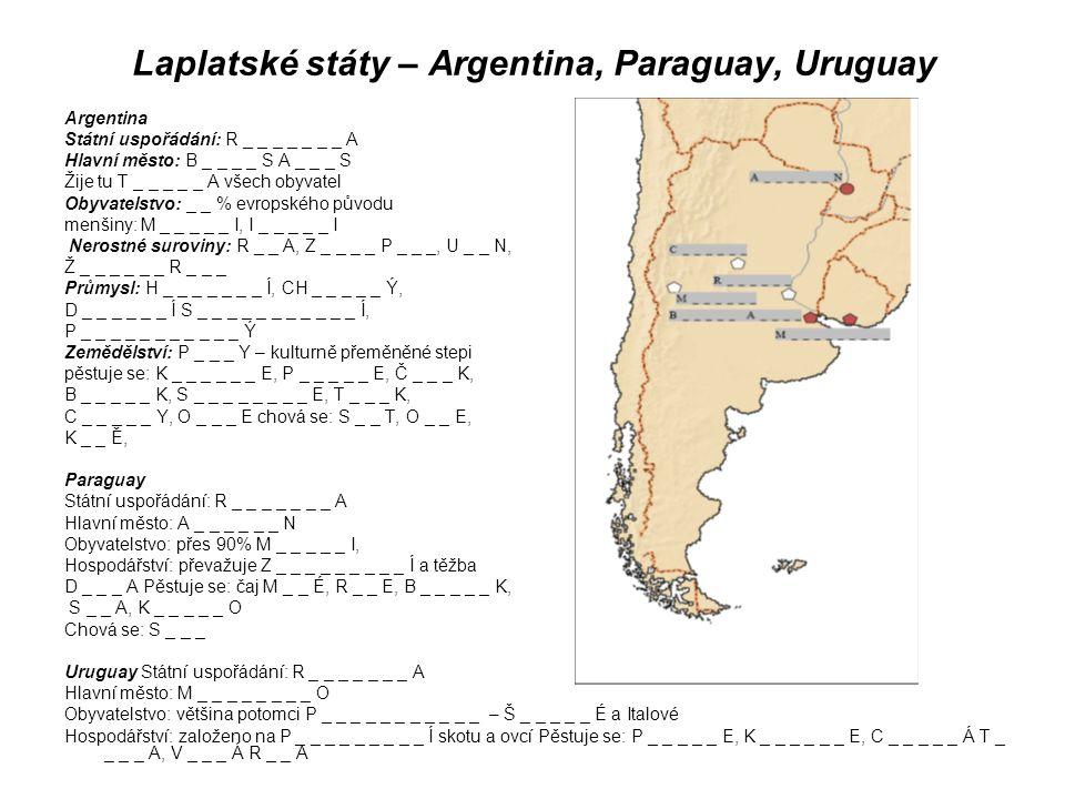 Laplatské státy – Argentina, Paraguay, Uruguay Argentina Státní uspořádání: R _ _ _ _ _ _ _ A Hlavní město: B _ _ _ _ S A _ _ _ S Žije tu T _ _ _ _ _ A všech obyvatel Obyvatelstvo: _ _ % evropského původu menšiny: M _ _ _ _ _ I, I _ _ _ _ _ I Nerostné suroviny: R _ _ A, Z _ _ _ _ P _ _ _, U _ _ N, Ž _ _ _ _ _ _ R _ _ _ Průmysl: H _ _ _ _ _ _ _ Í, CH _ _ _ _ _ Ý, D _ _ _ _ _ _ Í S _ _ _ _ _ _ _ _ _ _ _ Í, P _ _ _ _ _ _ _ _ _ _ _ Ý Zemědělství: P _ _ _ Y – kulturně přeměněné stepi pěstuje se: K _ _ _ _ _ _ E, P _ _ _ _ _ E, Č _ _ _ K, B _ _ _ _ _ K, S _ _ _ _ _ _ _ _ E, T _ _ _ K, C _ _ _ _ _ Y, O _ _ _ E chová se: S _ _ T, O _ _ E, K _ _ Ě, Paraguay Státní uspořádání: R _ _ _ _ _ _ _ A Hlavní město: A _ _ _ _ _ _ N Obyvatelstvo: přes 90% M _ _ _ _ _ I, Hospodářství: převažuje Z _ _ _ _ _ _ _ _ _ Í a těžba D _ _ _ A Pěstuje se: čaj M _ _ É, R _ _ E, B _ _ _ _ _ K, S _ _ A, K _ _ _ _ _ O Chová se: S _ _ _ Uruguay Státní uspořádání: R _ _ _ _ _ _ _ A Hlavní město: M _ _ _ _ _ _ _ _ O Obyvatelstvo: většina potomci P _ _ _ _ _ _ _ _ _ _ _ – Š _ _ _ _ _ É a Italové Hospodářství: založeno na P _ _ _ _ _ _ _ _ _ Í skotu a ovcí Pěstuje se: P _ _ _ _ _ E, K _ _ _ _ _ _ E, C _ _ _ _ _ Á T _ _ _ _ A, V _ _ _ Á R _ _ A
