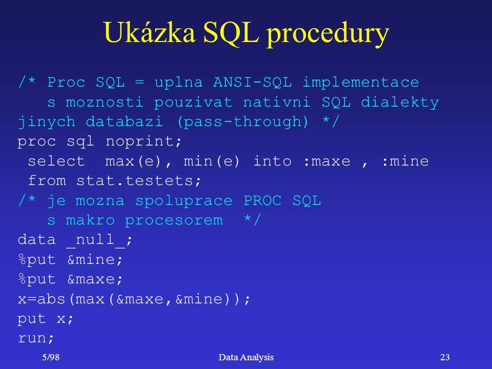 5/98Data Analysis23 Ukázka SQL procedury /* Proc SQL = uplna ANSI-SQL implementace s moznosti pouzivat nativni SQL dialekty jinych databazi (pass-thro