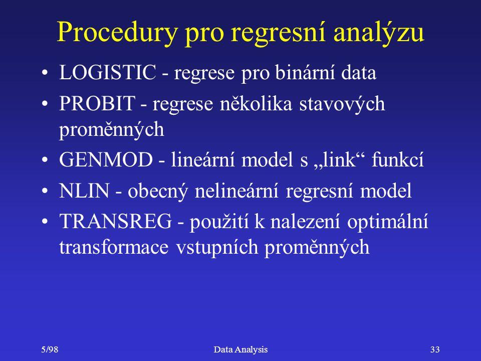 5/98Data Analysis33 Procedury pro regresní analýzu LOGISTIC - regrese pro binární data PROBIT - regrese několika stavových proměnných GENMOD - lineárn