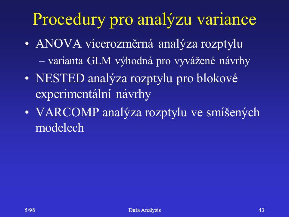 5/98Data Analysis43 Procedury pro analýzu variance ANOVA vícerozměrná analýza rozptylu –varianta GLM výhodná pro vyvážené návrhy NESTED analýza rozpty