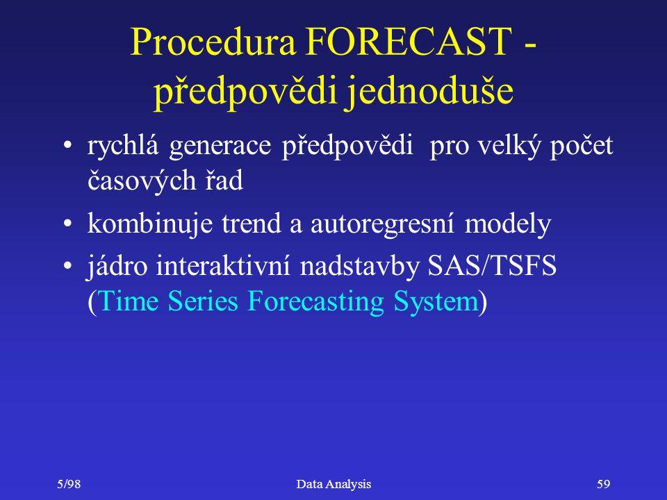 5/98Data Analysis59 Procedura FORECAST - předpovědi jednoduše rychlá generace předpovědi pro velký počet časových řad kombinuje trend a autoregresní m