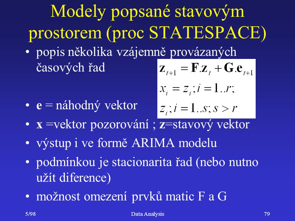 5/98Data Analysis79 Modely popsané stavovým prostorem (proc STATESPACE) popis několika vzájemně provázaných časových řad e = náhodný vektor x =vektor