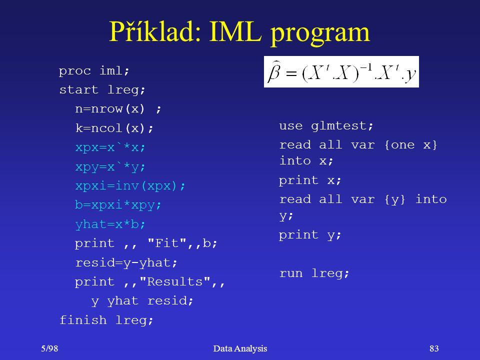5/98Data Analysis83 Příklad: IML program proc iml; start lreg; n=nrow(x) ; k=ncol(x); xpx=x`*x; xpy=x`*y; xpxi=inv(xpx); b=xpxi*xpy; yhat=x*b; print,,