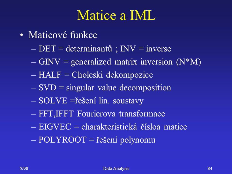 5/98Data Analysis84 Matice a IML Maticové funkce –DET = determinantů ; INV = inverse –GINV = generalized matrix inversion (N*M) –HALF = Choleski dekom