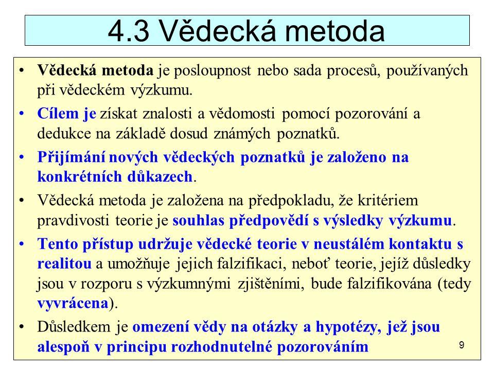 4.3 Vědecká metoda Vědecká metoda je posloupnost nebo sada procesů, používaných při vědeckém výzkumu. Cílem je získat znalosti a vědomosti pomocí pozo