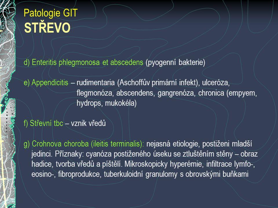 Patologie GIT d) Enteritis phlegmonosa et abscedens (pyogenní bakterie) e) Appendicitis – rudimentaria (Aschoffův primární infekt), ulceróza, flegmonóza, abscendens, gangrenóza, chronica (empyem, hydrops, mukokéla) f) Střevní tbc – vznik vředů g) Crohnova choroba (ileitis terminalis): nejasná etiologie, postiženi mladší jedinci.