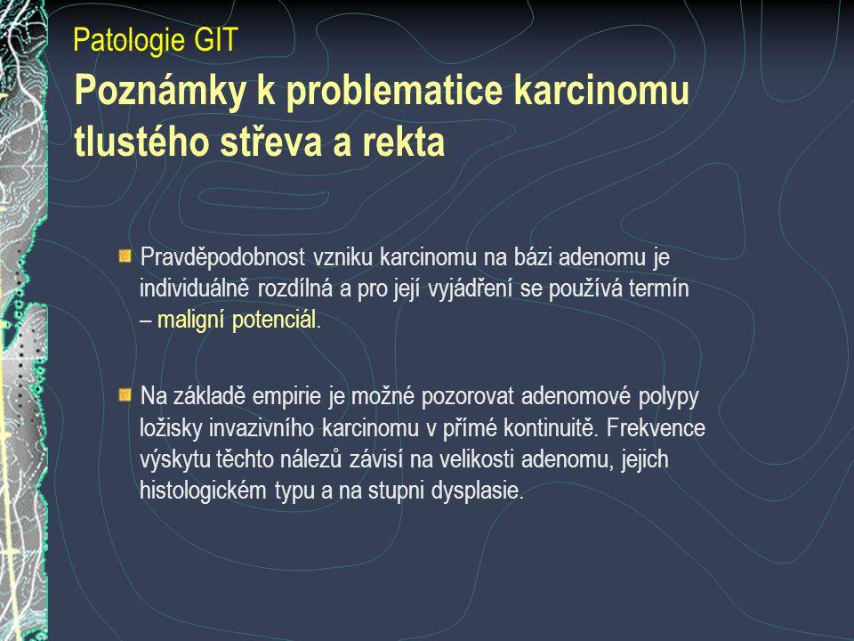 Poznámky k problematice karcinomu tlustého střeva a rekta Patologie GIT Pravděpodobnost vzniku karcinomu na bázi adenomu je individuálně rozdílná a pro její vyjádření se používá termín – maligní potenciál.