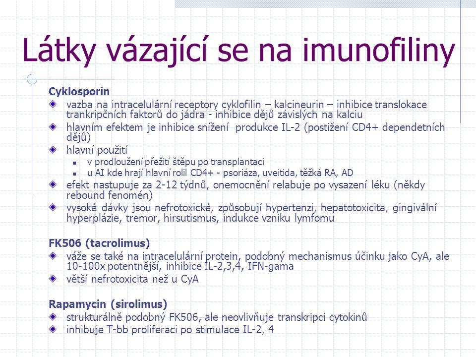 Látky vázající se na imunofiliny Cyklosporin vazba na intracelulární receptory cyklofilin – kalcineurin – inhibice translokace trankripčních faktorů do jádra - inhibice dějů závislých na kalciu hlavním efektem je inhibice snížení produkce IL-2 (postižení CD4+ dependetních dějů) hlavní použití v prodloužení přežití štěpu po transplantaci u AI kde hrají hlavní rolil CD4+ - psoriáza, uveitida, těžká RA, AD efekt nastupuje za 2-12 týdnů, onemocnění relabuje po vysazení léku (někdy rebound fenomén) vysoké dávky jsou nefrotoxické, způsobují hypertenzi, hepatotoxicita, gingivální hyperplázie, tremor, hirsutismus, indukce vzniku lymfomu FK506 (tacrolimus) váže se také na intracelulární protein, podobný mechanismus účinku jako CyA, ale 10-100x potentnější, inhibice IL-2,3,4, IFN-gama větší nefrotoxicita než u CyA Rapamycin (sirolimus) strukturálně podobný FK506, ale neovlivňuje transkripci cytokinů inhibuje T-bb proliferaci po stimulace IL-2, 4