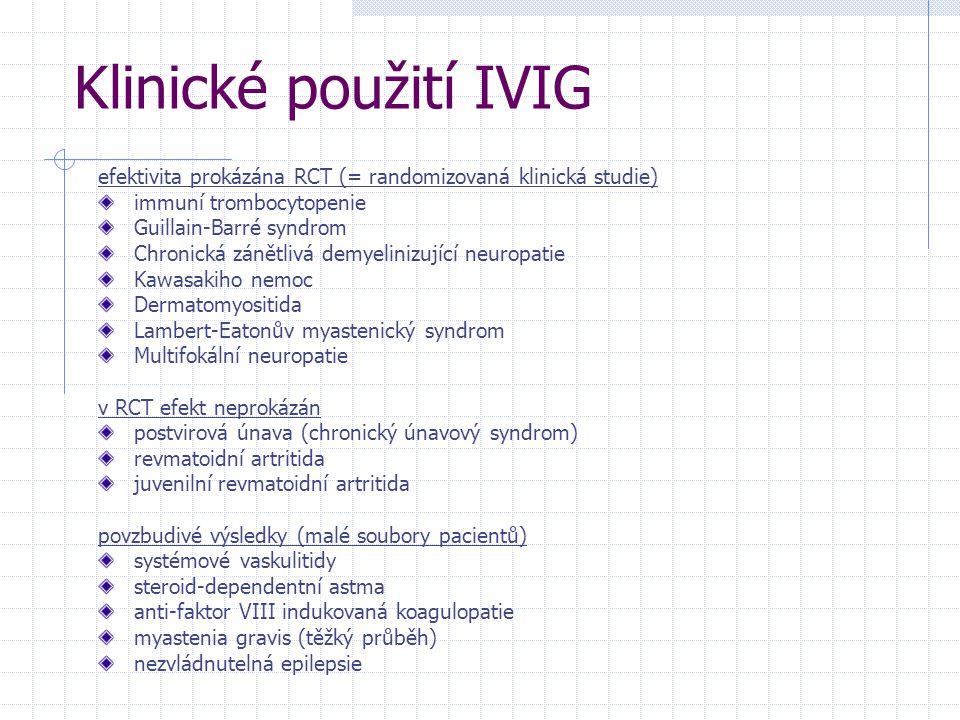 Klinické použití IVIG efektivita prokázána RCT (= randomizovaná klinická studie) immuní trombocytopenie Guillain-Barré syndrom Chronická zánětlivá demyelinizující neuropatie Kawasakiho nemoc Dermatomyositida Lambert-Eatonův myastenický syndrom Multifokální neuropatie v RCT efekt neprokázán postvirová únava (chronický únavový syndrom) revmatoidní artritida juvenilní revmatoidní artritida povzbudivé výsledky (malé soubory pacientů) systémové vaskulitidy steroid-dependentní astma anti-faktor VIII indukovaná koagulopatie myastenia gravis (těžký průběh) nezvládnutelná epilepsie