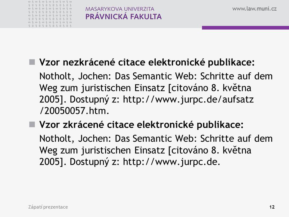 www.law.muni.cz Zápatí prezentace12 Vzor nezkrácené citace elektronické publikace: Notholt, Jochen: Das Semantic Web: Schritte auf dem Weg zum juristischen Einsatz [citováno 8.
