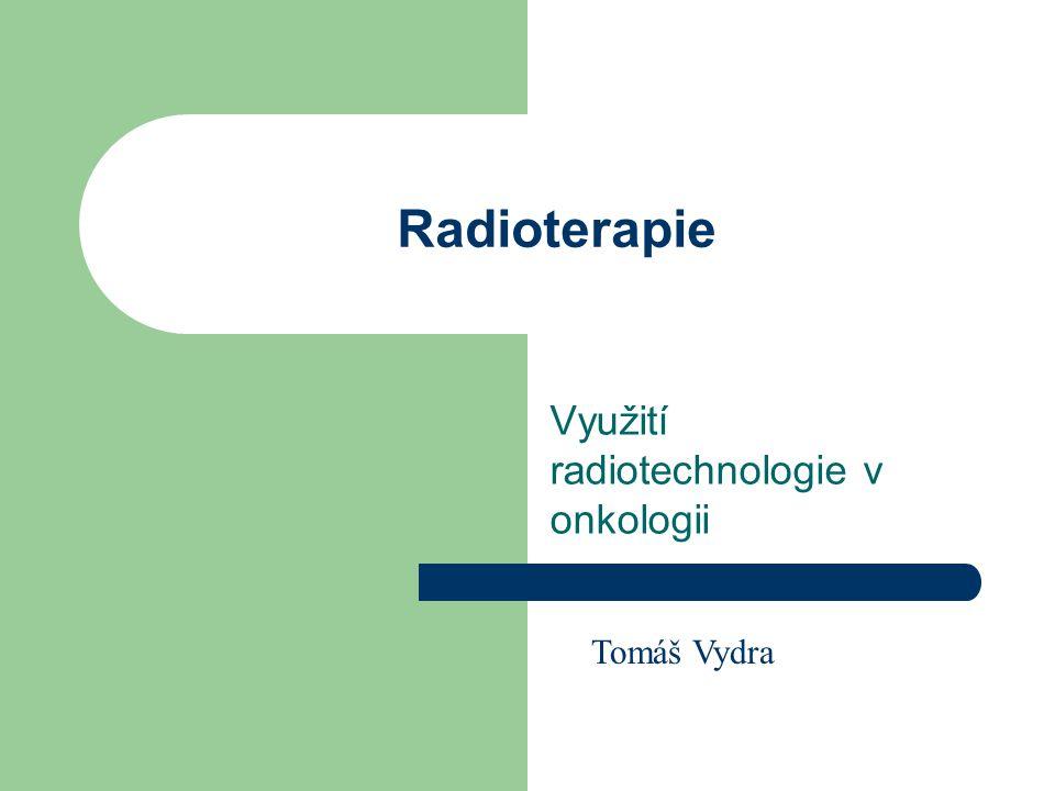 Radioterapie Využití radiotechnologie v onkologii Tomáš Vydra