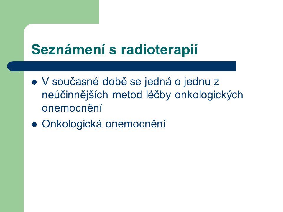 Seznámení s radioterapií V současné době se jedná o jednu z neúčinnějších metod léčby onkologických onemocnění Onkologická onemocnění