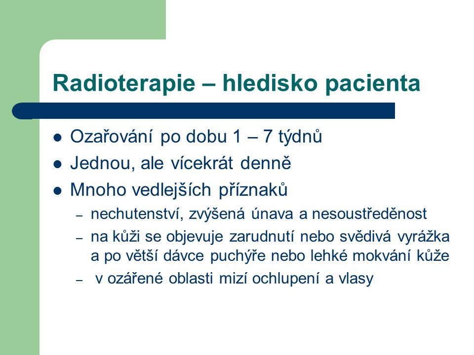 Radioterapie – hledisko pacienta Ozařování po dobu 1 – 7 týdnů Jednou, ale vícekrát denně Mnoho vedlejších příznaků – nechutenství, zvýšená únava a nesoustředěnost – na kůži se objevuje zarudnutí nebo svědivá vyrážka a po větší dávce puchýře nebo lehké mokvání kůže – v ozářené oblasti mizí ochlupení a vlasy