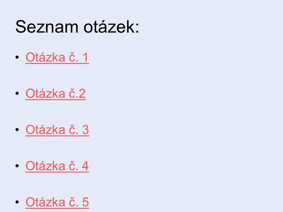 Seznam otázek: Otázka č. 1 Otázka č.2 Otázka č. 3 Otázka č. 4 Otázka č. 5