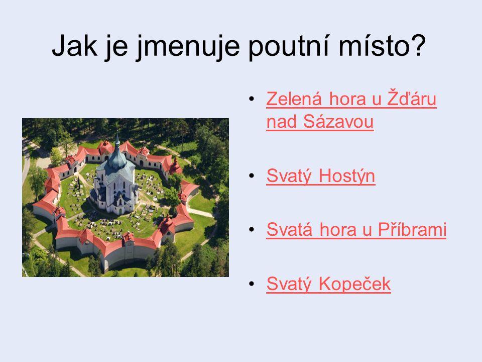 Jak je jmenuje poutní místo? Zelená hora u Žďáru nad SázavouZelená hora u Žďáru nad Sázavou Svatý Hostýn Svatá hora u Příbrami Svatý Kopeček
