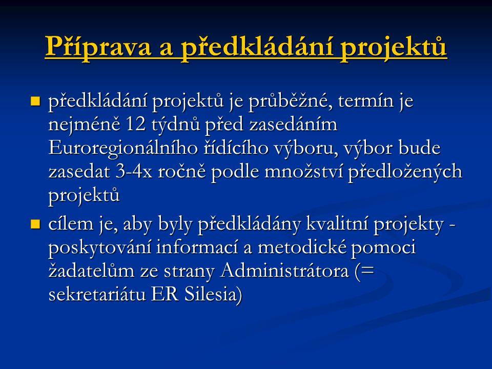 Příprava a předkládání projektů předkládání projektů je průběžné, termín je nejméně 12 týdnů před zasedáním Euroregionálního řídícího výboru, výbor bude zasedat 3-4x ročně podle množství předložených projektů předkládání projektů je průběžné, termín je nejméně 12 týdnů před zasedáním Euroregionálního řídícího výboru, výbor bude zasedat 3-4x ročně podle množství předložených projektů cílem je, aby byly předkládány kvalitní projekty - poskytování informací a metodické pomoci žadatelům ze strany Administrátora (= sekretariátu ER Silesia) cílem je, aby byly předkládány kvalitní projekty - poskytování informací a metodické pomoci žadatelům ze strany Administrátora (= sekretariátu ER Silesia)