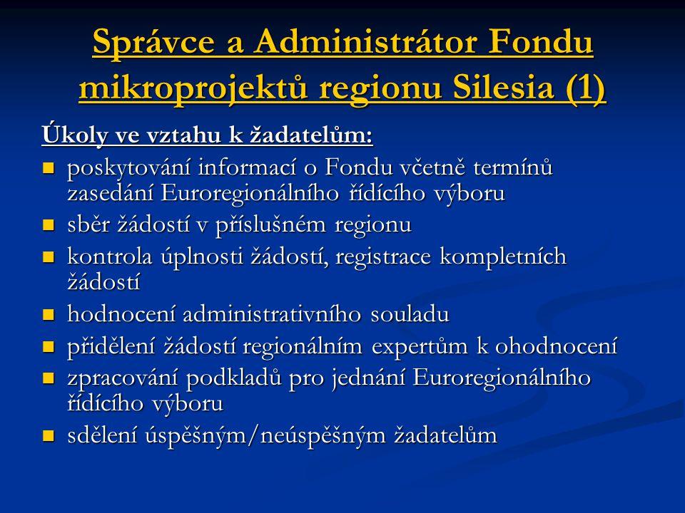 Správce a Administrátor Fondu mikroprojektů regionu Silesia (1) Úkoly ve vztahu k žadatelům: poskytování informací o Fondu včetně termínů zasedání Euroregionálního řídícího výboru poskytování informací o Fondu včetně termínů zasedání Euroregionálního řídícího výboru sběr žádostí v příslušném regionu sběr žádostí v příslušném regionu kontrola úplnosti žádostí, registrace kompletních žádostí kontrola úplnosti žádostí, registrace kompletních žádostí hodnocení administrativního souladu hodnocení administrativního souladu přidělení žádostí regionálním expertům k ohodnocení přidělení žádostí regionálním expertům k ohodnocení zpracování podkladů pro jednání Euroregionálního řídícího výboru zpracování podkladů pro jednání Euroregionálního řídícího výboru sdělení úspěšným/neúspěšným žadatelům sdělení úspěšným/neúspěšným žadatelům
