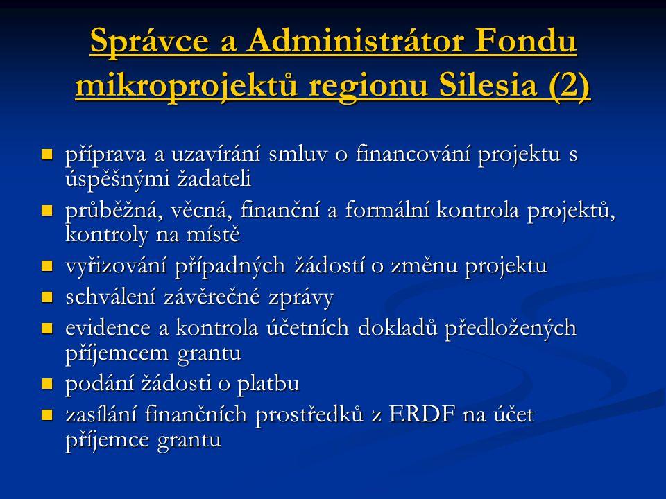 Správce a Administrátor Fondu mikroprojektů regionu Silesia (2) příprava a uzavírání smluv o financování projektu s úspěšnými žadateli příprava a uzavírání smluv o financování projektu s úspěšnými žadateli průběžná, věcná, finanční a formální kontrola projektů, kontroly na místě průběžná, věcná, finanční a formální kontrola projektů, kontroly na místě vyřizování případných žádostí o změnu projektu vyřizování případných žádostí o změnu projektu schválení závěrečné zprávy schválení závěrečné zprávy evidence a kontrola účetních dokladů předložených příjemcem grantu evidence a kontrola účetních dokladů předložených příjemcem grantu podání žádosti o platbu podání žádosti o platbu zasílání finančních prostředků z ERDF na účet příjemce grantu zasílání finančních prostředků z ERDF na účet příjemce grantu