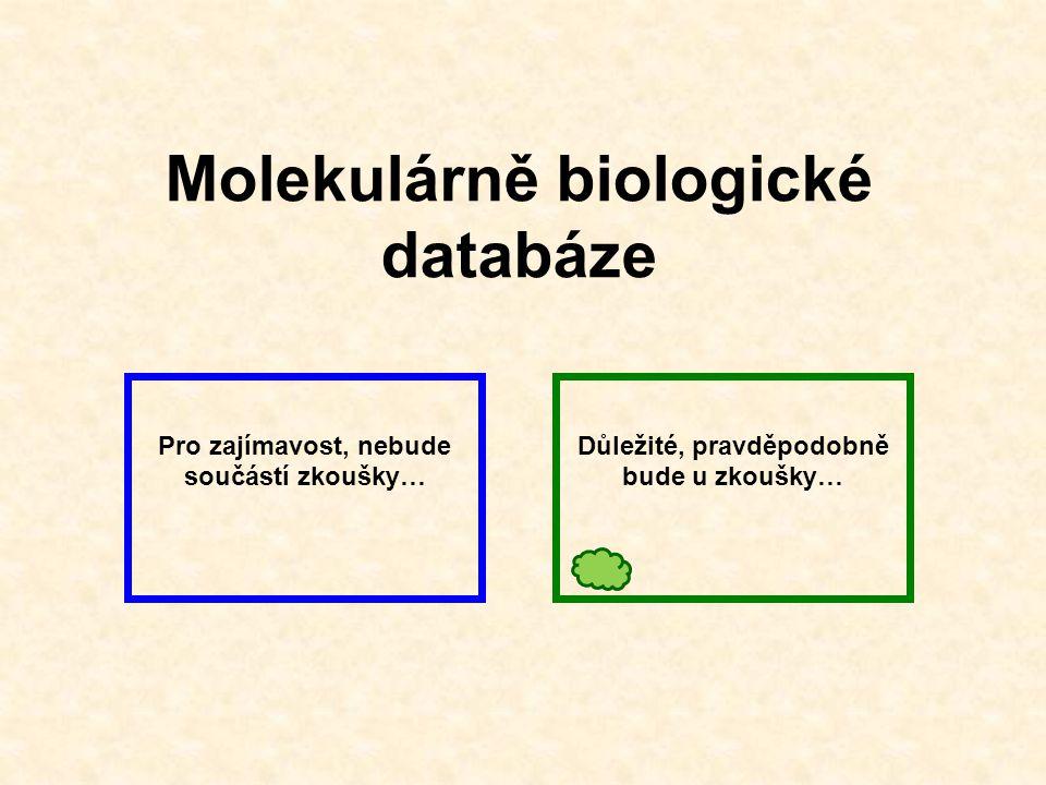Molekulárně biologické databáze Pro zajímavost, nebude součástí zkoušky… Důležité, pravděpodobně bude u zkoušky…