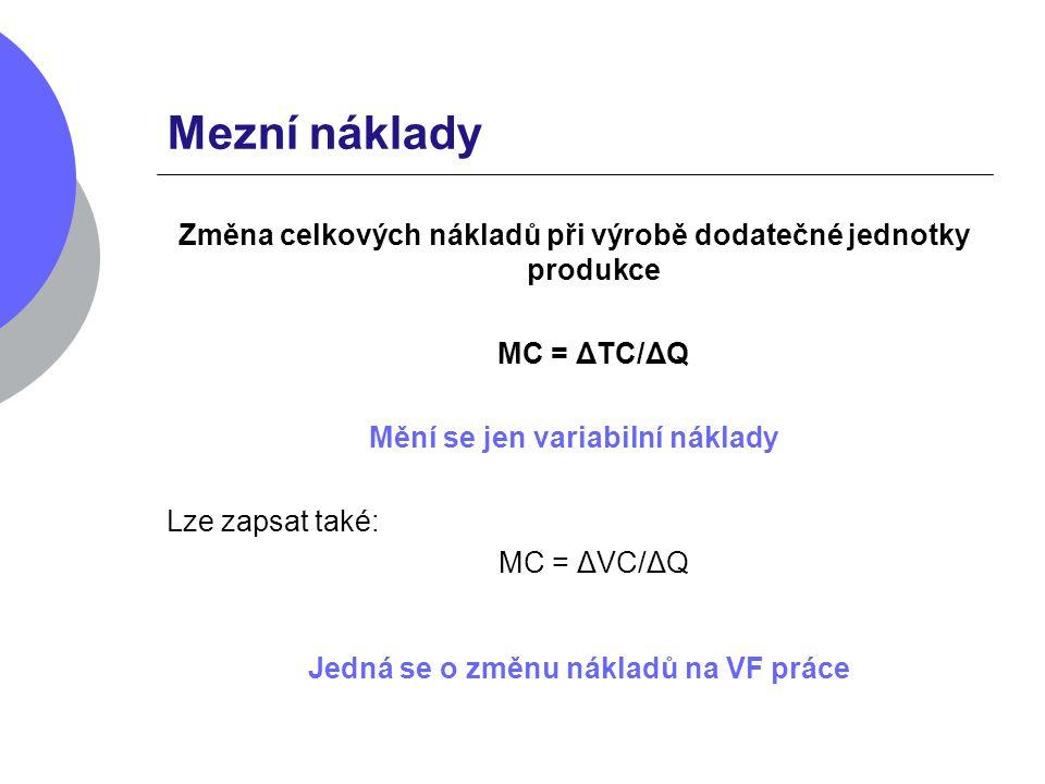 Mezní náklady Změna celkových nákladů při výrobě dodatečné jednotky produkce MC = ΔTC/ΔQ Mění se jen variabilní náklady Lze zapsat také: MC = ΔVC/ΔQ J