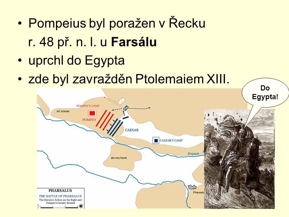 Pompeius byl poražen v Řecku r. 48 př. n. l. u Farsálu uprchl do Egypta zde byl zavražděn Ptolemaiem XIII. Do Egypta!