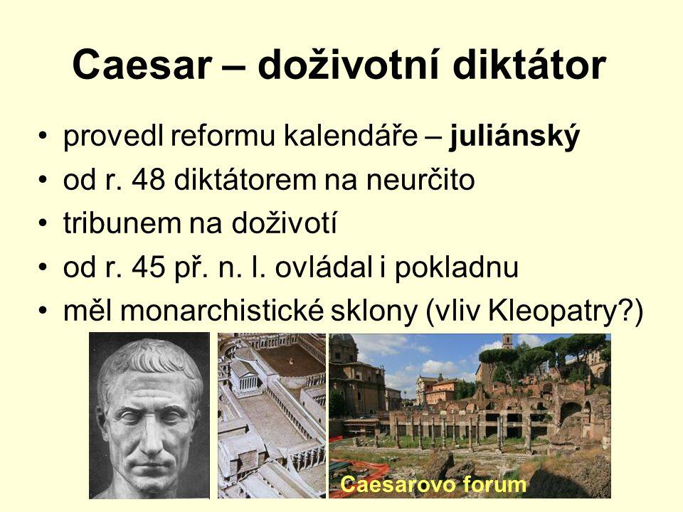 Caesar – doživotní diktátor provedl reformu kalendáře – juliánský od r. 48 diktátorem na neurčito tribunem na doživotí od r. 45 př. n. l. ovládal i po