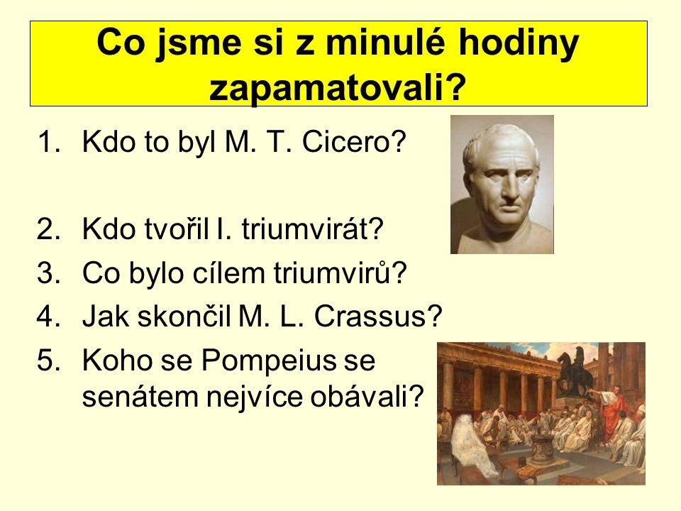 1.Kdo to byl M. T. Cicero? 2.Kdo tvořil I. triumvirát? 3.Co bylo cílem triumvirů? 4.Jak skončil M. L. Crassus? 5.Koho se Pompeius se senátem nejvíce o