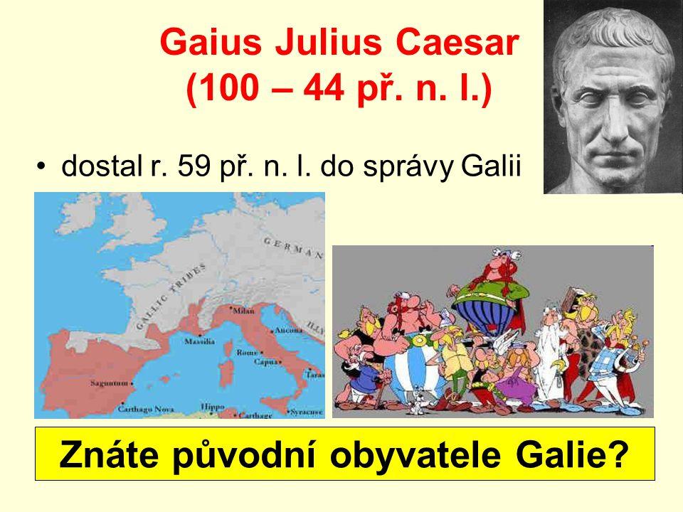 Gaius Julius Caesar (100 – 44 př. n. l.) dostal r. 59 př. n. l. do správy Galii Znáte původní obyvatele Galie?