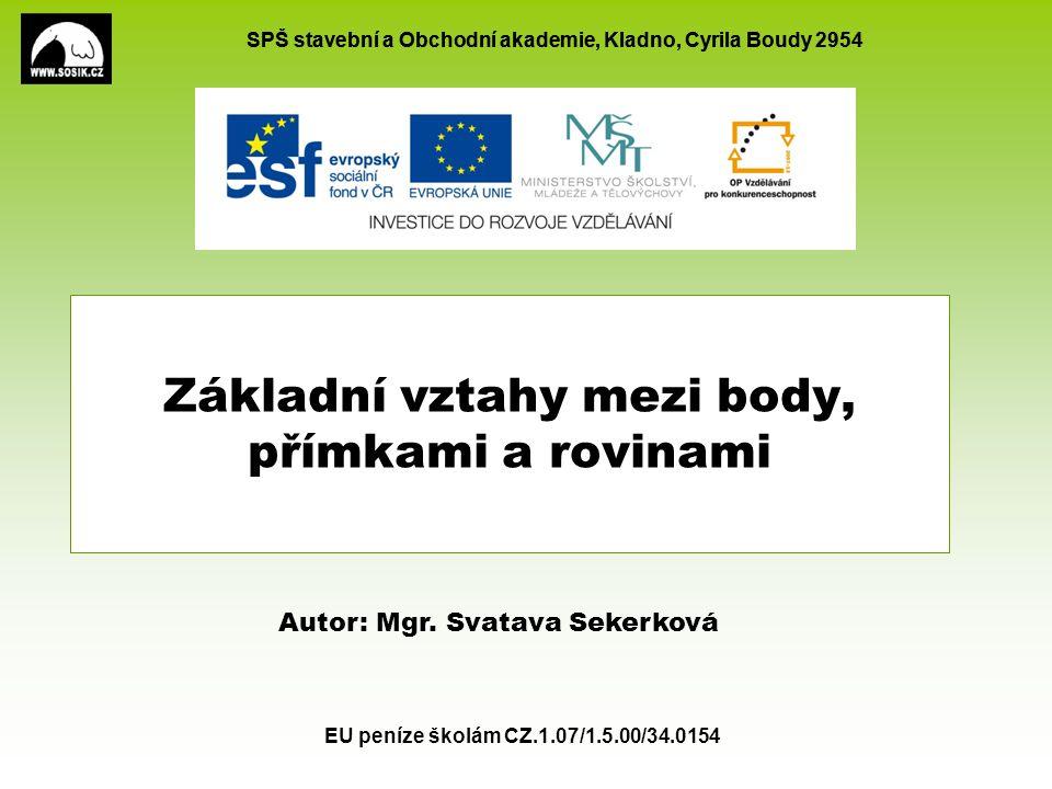 SPŠ stavební a Obchodní akademie, Kladno, Cyrila Boudy 2954 EU peníze školám CZ.1.07/1.5.00/34.0154 Základní vztahy mezi body, přímkami a rovinami Autor: Mgr.