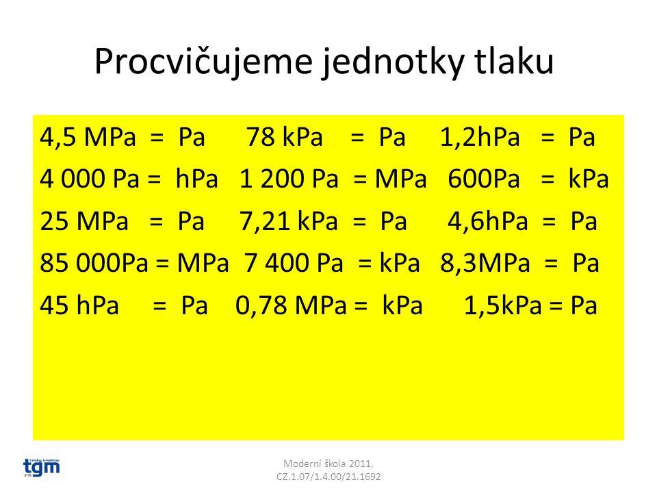Procvičujeme jednotky tlaku 4,5 MPa = Pa 78 kPa = Pa 1,2hPa = Pa 4 000 Pa = hPa 1 200 Pa = MPa 600Pa = kPa 25 MPa = Pa 7,21 kPa = Pa 4,6hPa = Pa 85 00