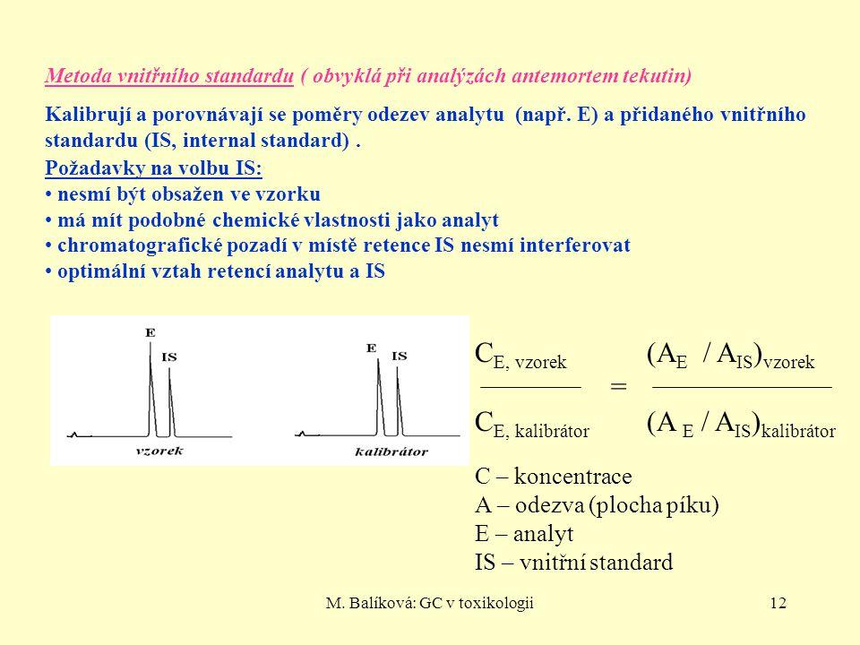 M. Balíková: GC v toxikologii12 Metoda vnitřního standardu ( obvyklá při analýzách antemortem tekutin) Kalibrují a porovnávají se poměry odezev analyt