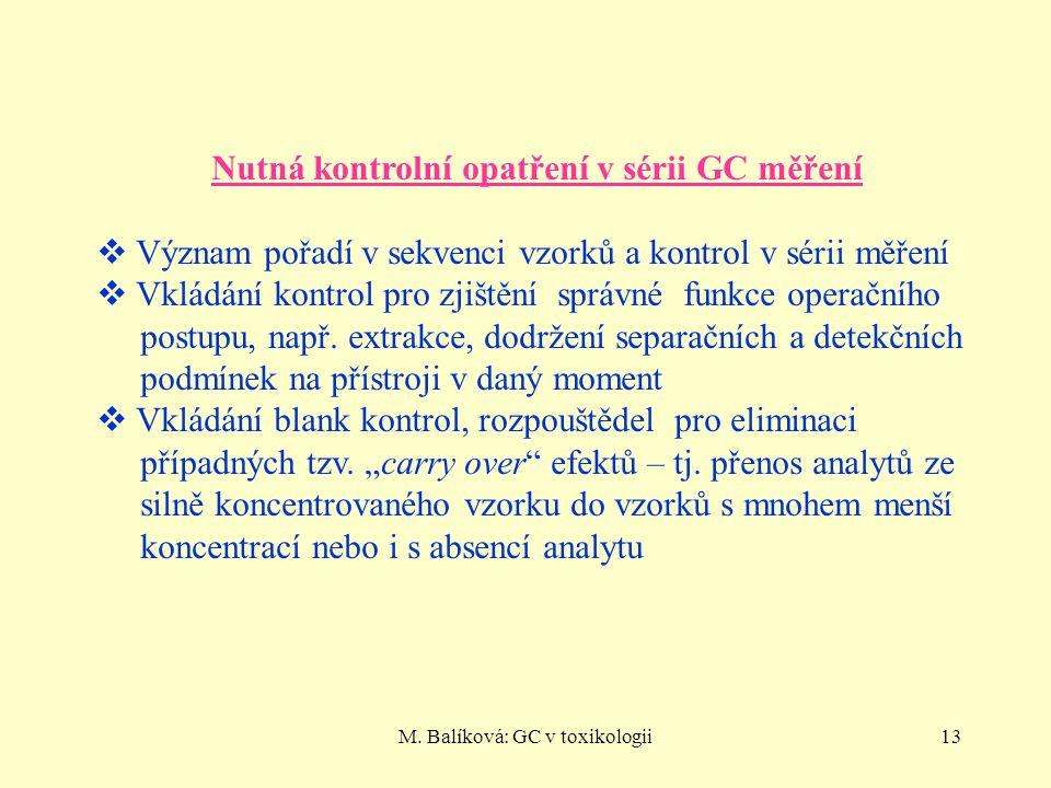 M. Balíková: GC v toxikologii13 Nutná kontrolní opatření v sérii GC měření  Význam pořadí v sekvenci vzorků a kontrol v sérii měření  Vkládání kontr