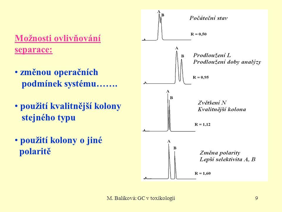 M. Balíková: GC v toxikologii9 Možnosti ovlivňování separace: změnou operačních podmínek systému……. použití kvalitnější kolony stejného typu použití k