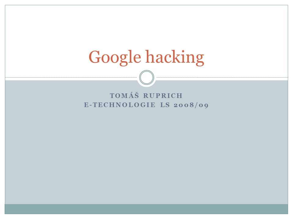 TOMÁŠ RUPRICH E-TECHNOLOGIE LS 2008/09 Google hacking