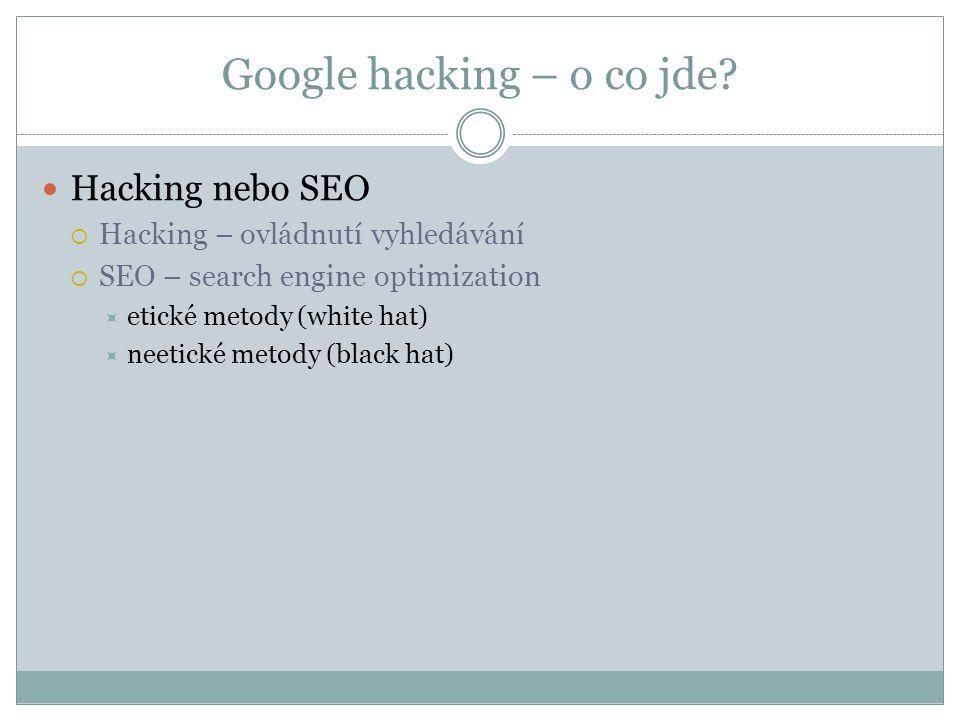 Google hacking – o co jde? Hacking nebo SEO  Hacking – ovládnutí vyhledávání  SEO – search engine optimization  etické metody (white hat)  neetick