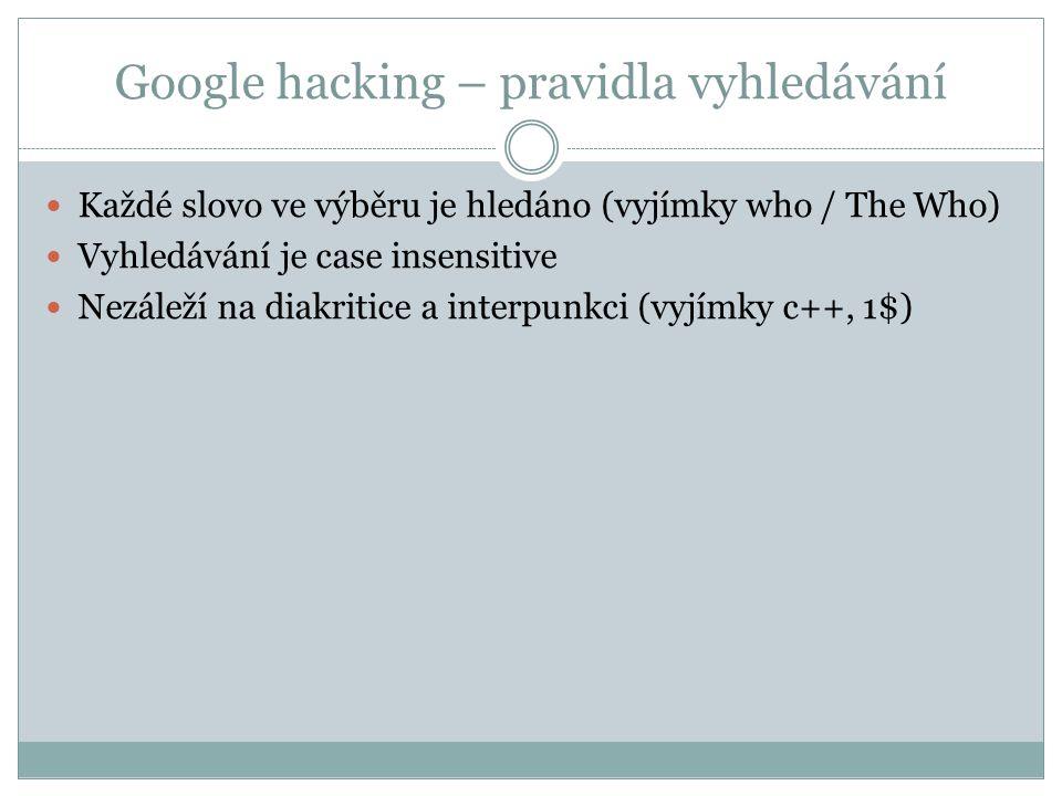 Google hacking – speciální znaky Fráze –  http://www.google.cz/search?q=mendelova+univerzita http://www.google.cz/search?q=mendelova+univerzita  http://www.google.cz/search?q=%22mendelova+univerzita%22 http://www.google.cz/search?q=%22mendelova+univerzita%22 Vyhledávání na konkrétní stránce – site:  http://www.google.cz/search?q=prijimaci+rizeni http://www.google.cz/search?q=prijimaci+rizeni  http://www.google.cz/search?q=site%3Awww.mendelu.cz+prijimaci+rizeni http://www.google.cz/search?q=site%3Awww.mendelu.cz+prijimaci+rizeni Exclude – -  http://www.google.cz/search?q=mendelova+-univerzita http://www.google.cz/search?q=mendelova+-univerzita Nahrazování slov (wildcard) – *  http://www.google.cz/search?q=mendelova+* http://www.google.cz/search?q=mendelova+*