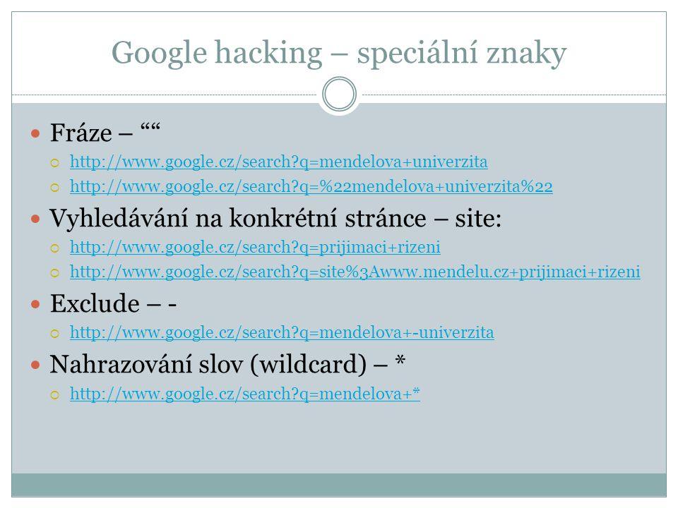 Google hacking – speciální znaky Fráze –  http://www.google.cz/search q=mendelova+univerzita http://www.google.cz/search q=mendelova+univerzita  http://www.google.cz/search q=%22mendelova+univerzita%22 http://www.google.cz/search q=%22mendelova+univerzita%22 Vyhledávání na konkrétní stránce – site:  http://www.google.cz/search q=prijimaci+rizeni http://www.google.cz/search q=prijimaci+rizeni  http://www.google.cz/search q=site%3Awww.mendelu.cz+prijimaci+rizeni http://www.google.cz/search q=site%3Awww.mendelu.cz+prijimaci+rizeni Exclude – -  http://www.google.cz/search q=mendelova+-univerzita http://www.google.cz/search q=mendelova+-univerzita Nahrazování slov (wildcard) – *  http://www.google.cz/search q=mendelova+* http://www.google.cz/search q=mendelova+*