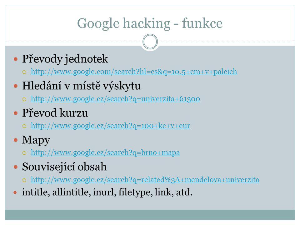 Google hacking - funkce Převody jednotek  http://www.google.com/search hl=cs&q=10.5+cm+v+palcich http://www.google.com/search hl=cs&q=10.5+cm+v+palcich Hledání v místě výskytu  http://www.google.cz/search q=univerzita+61300 http://www.google.cz/search q=univerzita+61300 Převod kurzu  http://www.google.cz/search q=100+kc+v+eur http://www.google.cz/search q=100+kc+v+eur Mapy  http://www.google.cz/search q=brno+mapa http://www.google.cz/search q=brno+mapa Související obsah  http://www.google.cz/search q=related%3A+mendelova+univerzita http://www.google.cz/search q=related%3A+mendelova+univerzita intitle, allintitle, inurl, filetype, link, atd.