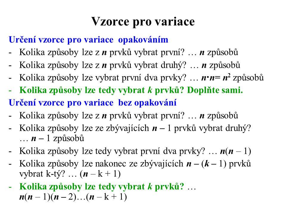 Vzorce pro variace Určení vzorce pro variace opakováním -Kolika způsoby lze z n prvků vybrat první? … n způsobů -Kolika způsoby lze z n prvků vybrat d