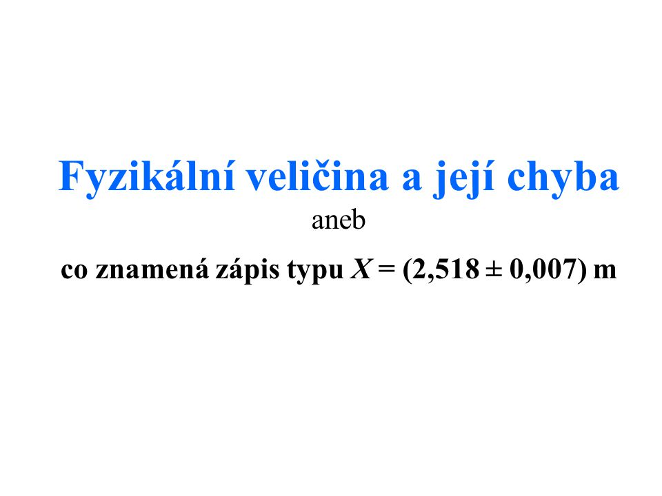 Fyzikální veličina a její chyba aneb co znamená zápis typu X = (2,518 ± 0,007) m