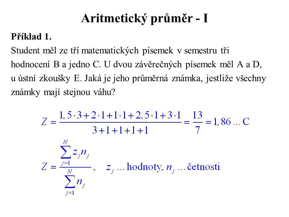 Aritmetický průměr - I Příklad 1. Student měl ze tří matematických písemek v semestru tři hodnocení B a jedno C. U dvou závěrečných písemek měl A a D,