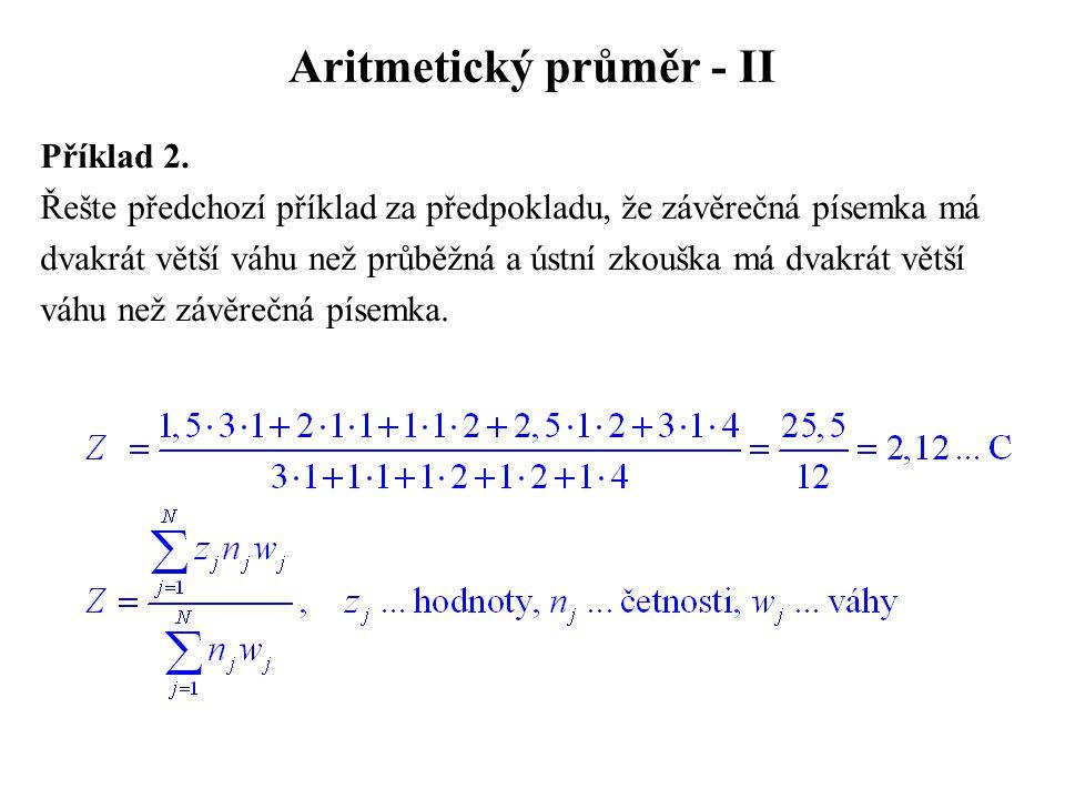 Aritmetický průměr - II Příklad 2. Řešte předchozí příklad za předpokladu, že závěrečná písemka má dvakrát větší váhu než průběžná a ústní zkouška má