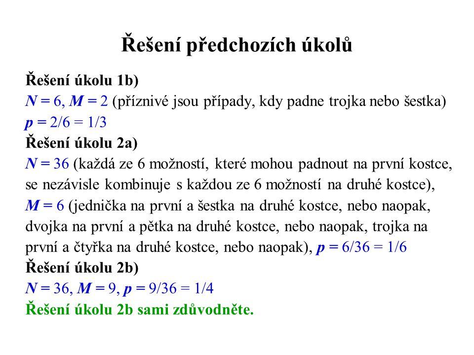 Řešení předchozích úkolů Řešení úkolu 1b) N = 6, M = 2 (příznivé jsou případy, kdy padne trojka nebo šestka) p = 2/6 = 1/3 Řešení úkolu 2a) N = 36 (ka